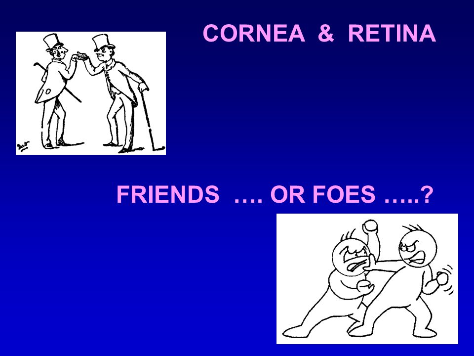 CORNEA & RETINA FRIENDS …. OR FOES …..