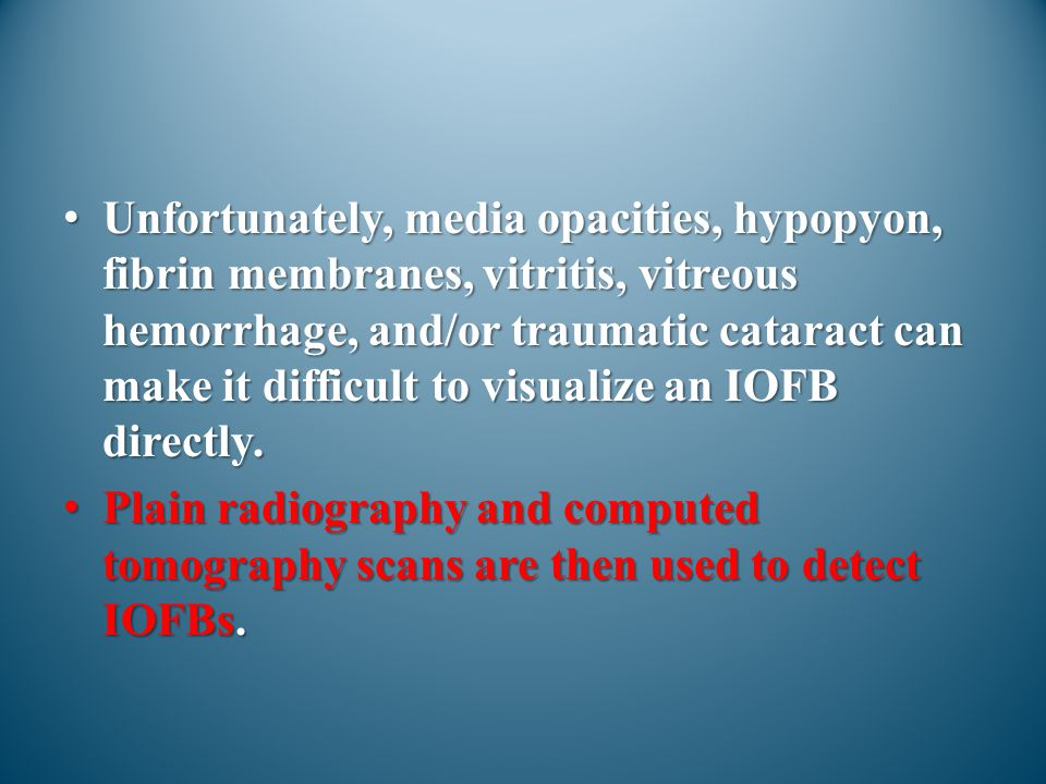 Unfortunately, media opacities, hypopyon, fibrin membranes, vitritis, vitreous hemorrhage, and/or traumatic cataract can make it difficult to visualize an IOFB directly.