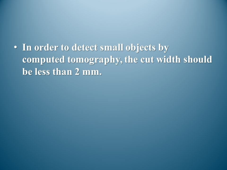 In order to detect small objects by computed tomography, the cut width should be less than 2 mm.