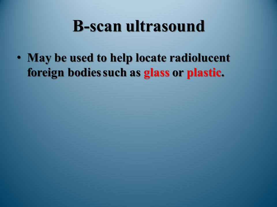 B-scan ultrasound May be used to help locate radiolucent foreign bodies such as glass or plastic.