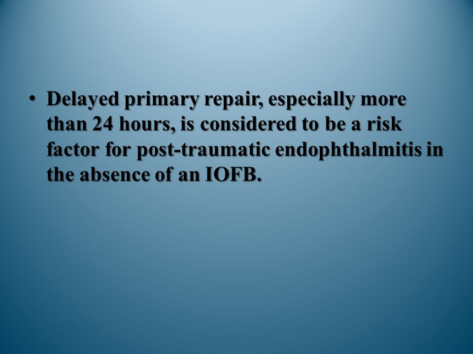 Delayed primary repair, especially more than 24 hours, is considered to be a risk factor for post-traumatic endophthalmitis in the absence of an IOFB.