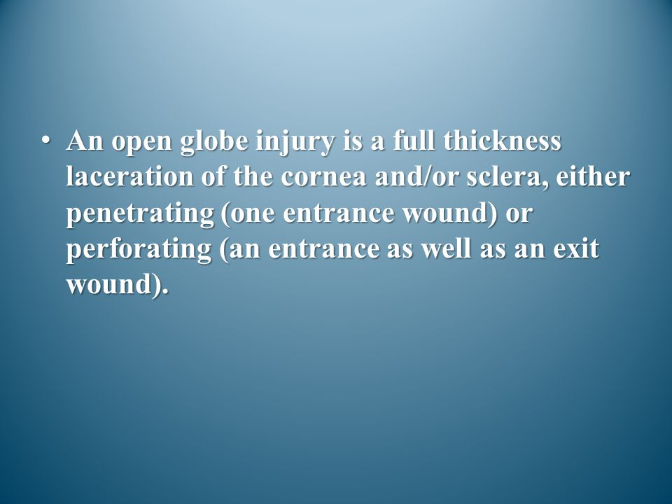 An open globe injury is a full thickness laceration of the cornea and/or sclera, either penetrating (one entrance wound) or perforating (an entrance as well as an exit wound).