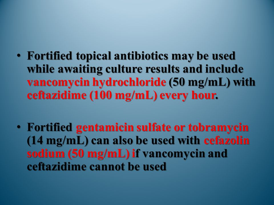 Fortified topical antibiotics may be used while awaiting culture results and include vancomycin hydrochloride (50 mg/mL) with ceftazidime (100 mg/mL) every hour.