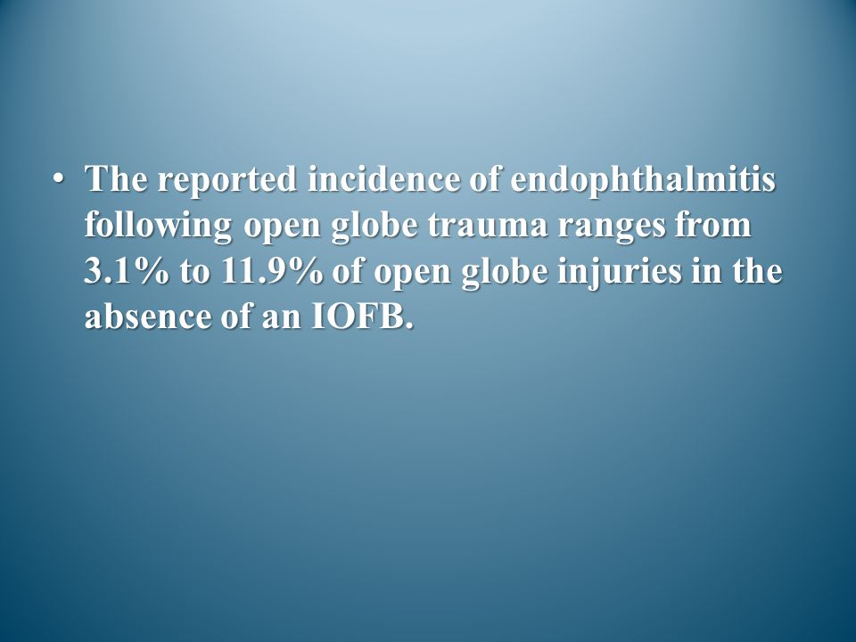 The reported incidence of endophthalmitis following open globe trauma ranges from 3.1% to 11.9% of open globe injuries in the absence of an IOFB.
