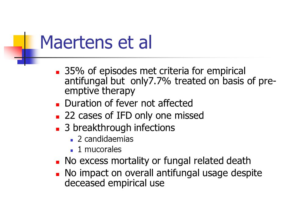 Maertens et al 35% of episodes met criteria for empirical antifungal but only7.7% treated on basis of pre-emptive therapy.