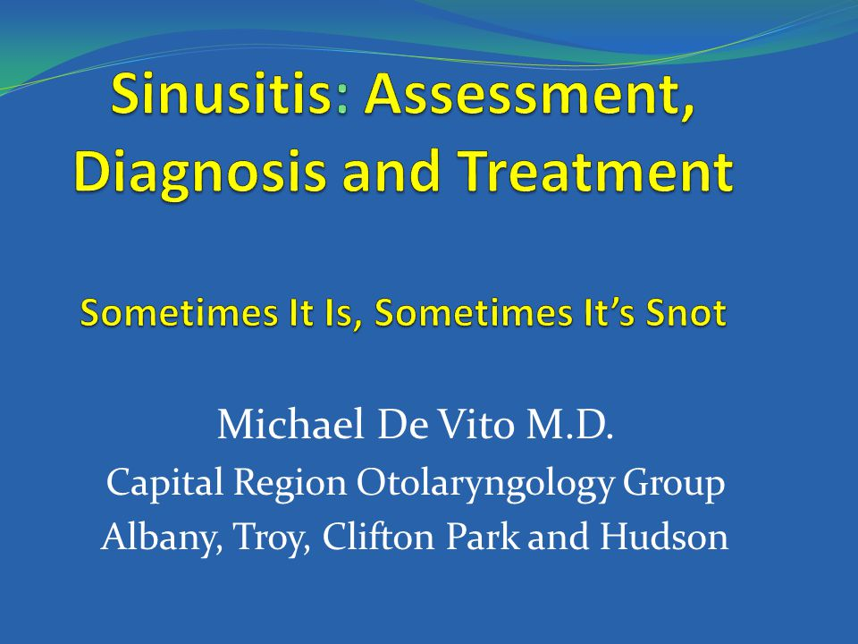 Sinusitis: Assessment, Diagnosis and Treatment Sometimes It Is, Sometimes It's Snot