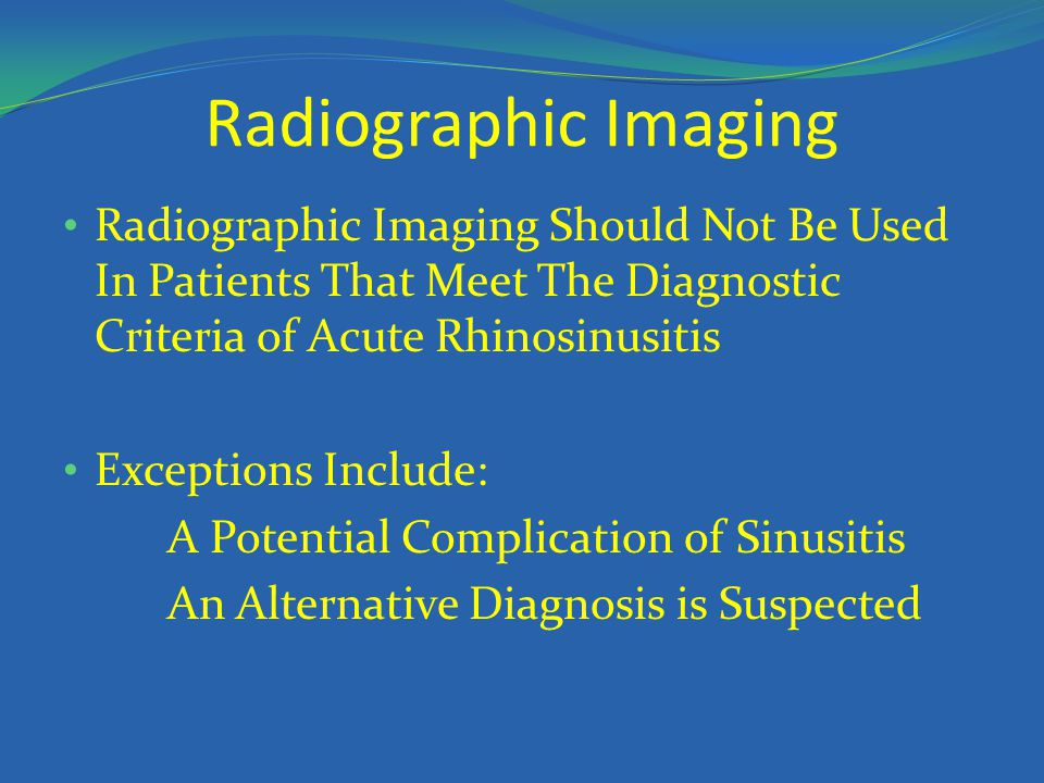 Radiographic Imaging Radiographic Imaging Should Not Be Used In Patients That Meet The Diagnostic Criteria of Acute Rhinosinusitis.