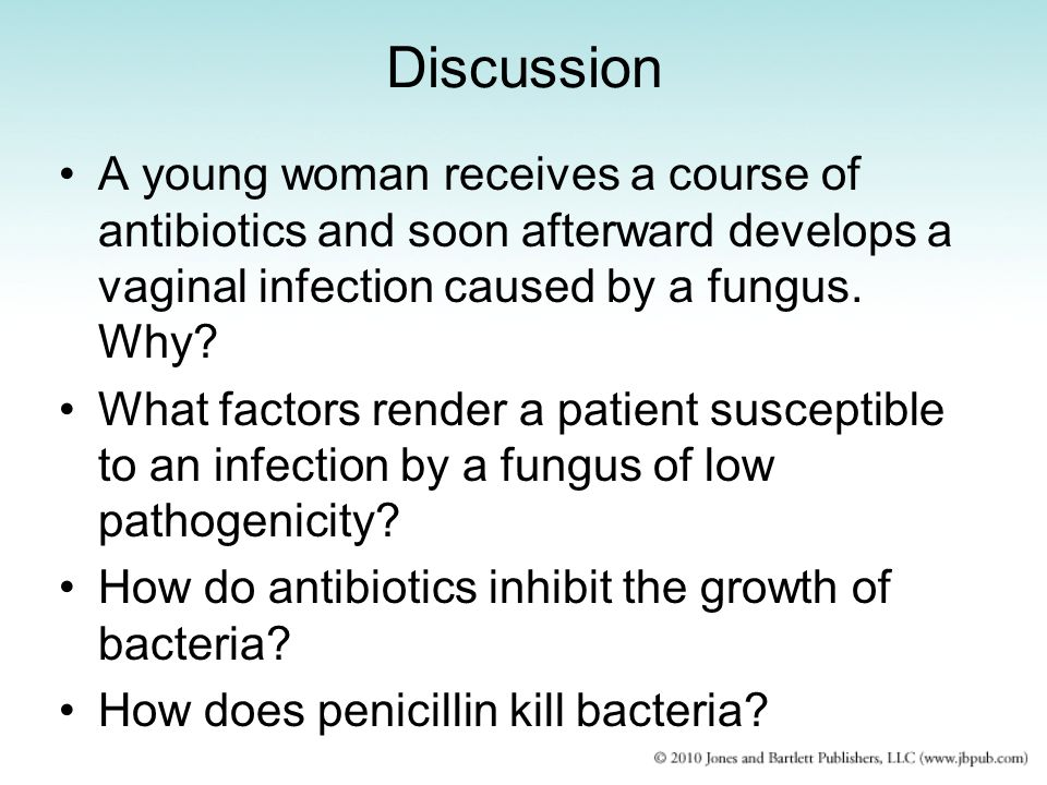 Discussion A young woman receives a course of antibiotics and soon afterward develops a vaginal infection caused by a fungus. Why