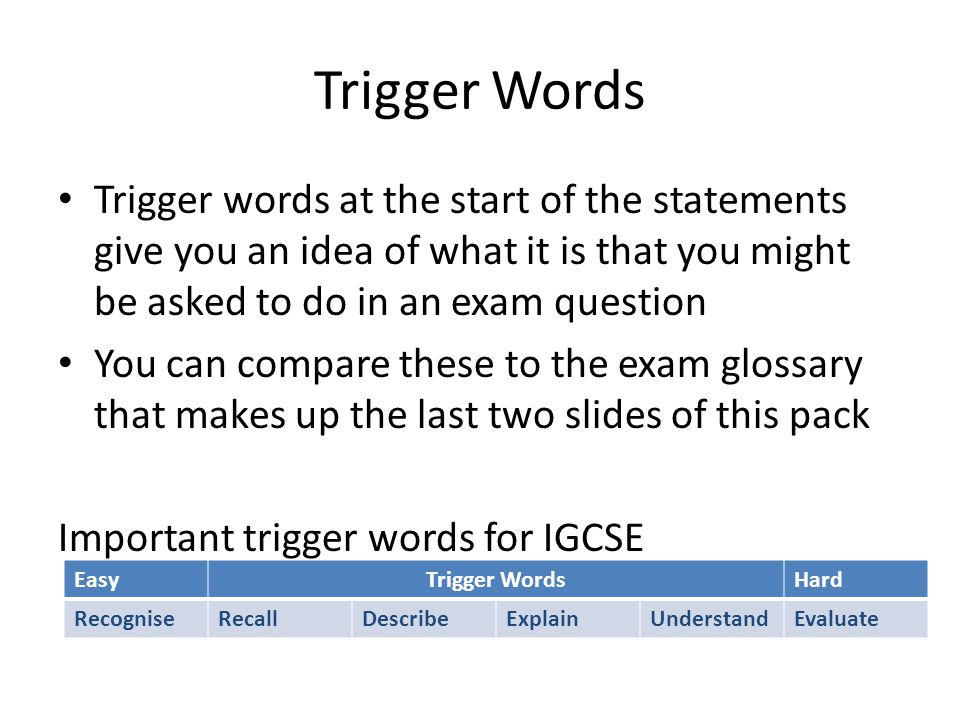 Trigger Words Trigger words at the start of the statements give you an idea of what it is that you might be asked to do in an exam question.