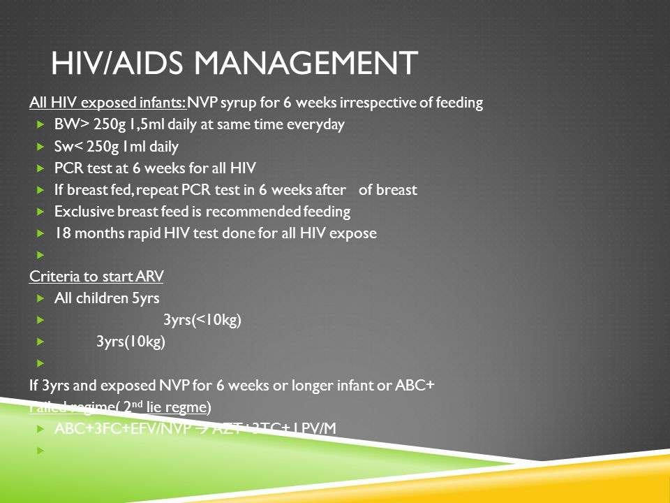Hiv/Aids management All HIV exposed infants: NVP syrup for 6 weeks irrespective of feeding. BW> 250g 1,5ml daily at same time everyday.