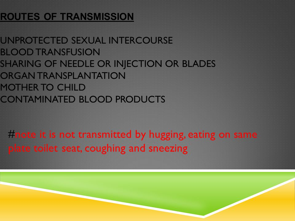Routes of transmission Unprotected sexual intercourse Blood transfusion Sharing of needle or injection or blades Organ transplantation Mother to child contaminated blood products