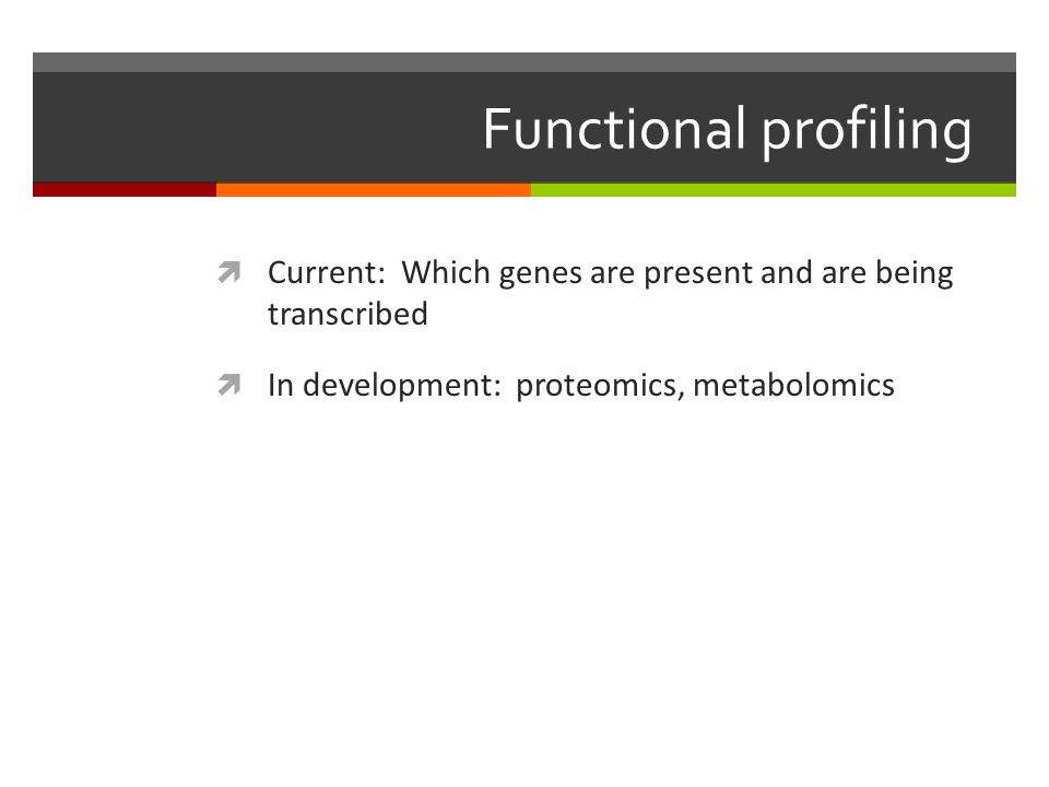 Functional profiling Current: Which genes are present and are being transcribed. In development: proteomics, metabolomics.