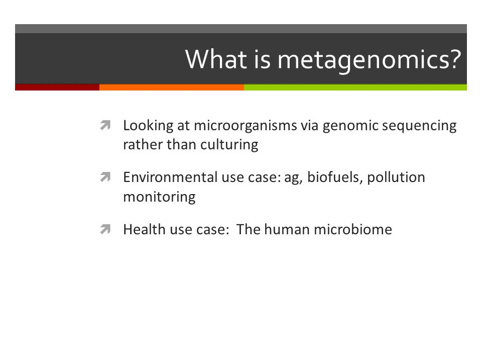 What is metagenomics Looking at microorganisms via genomic sequencing rather than culturing.