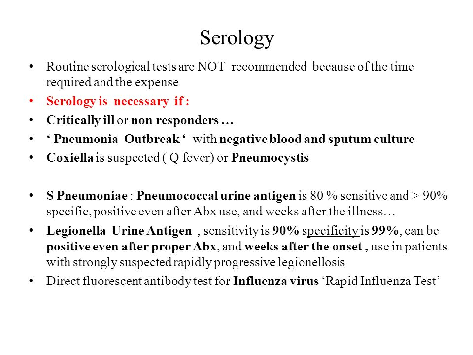 Serology Routine serological tests are NOT recommended because of the time required and the expense.