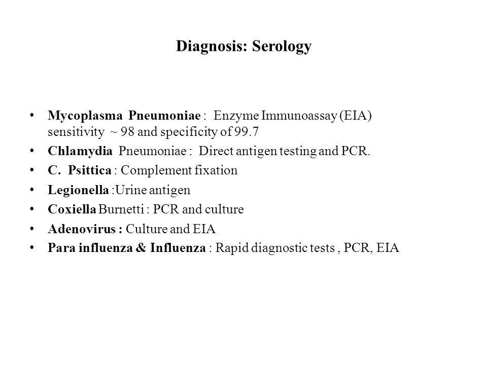 Diagnosis: Serology Mycoplasma Pneumoniae : Enzyme Immunoassay (EIA) sensitivity ~ 98 and specificity of 99.7.