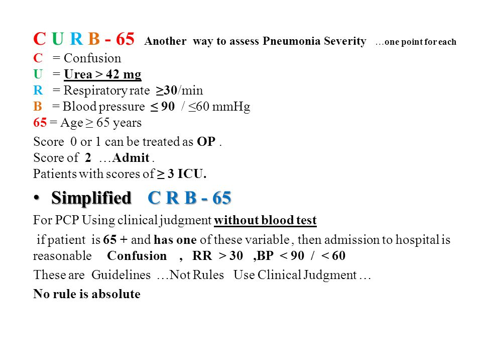 C U R B - 65 Another way to assess Pneumonia Severity …one point for each C = Confusion U = Urea > 42 mg R = Respiratory rate ≥30/min B = Blood pressure ≤ 90 / ≤60 mmHg 65 = Age ≥ 65 years