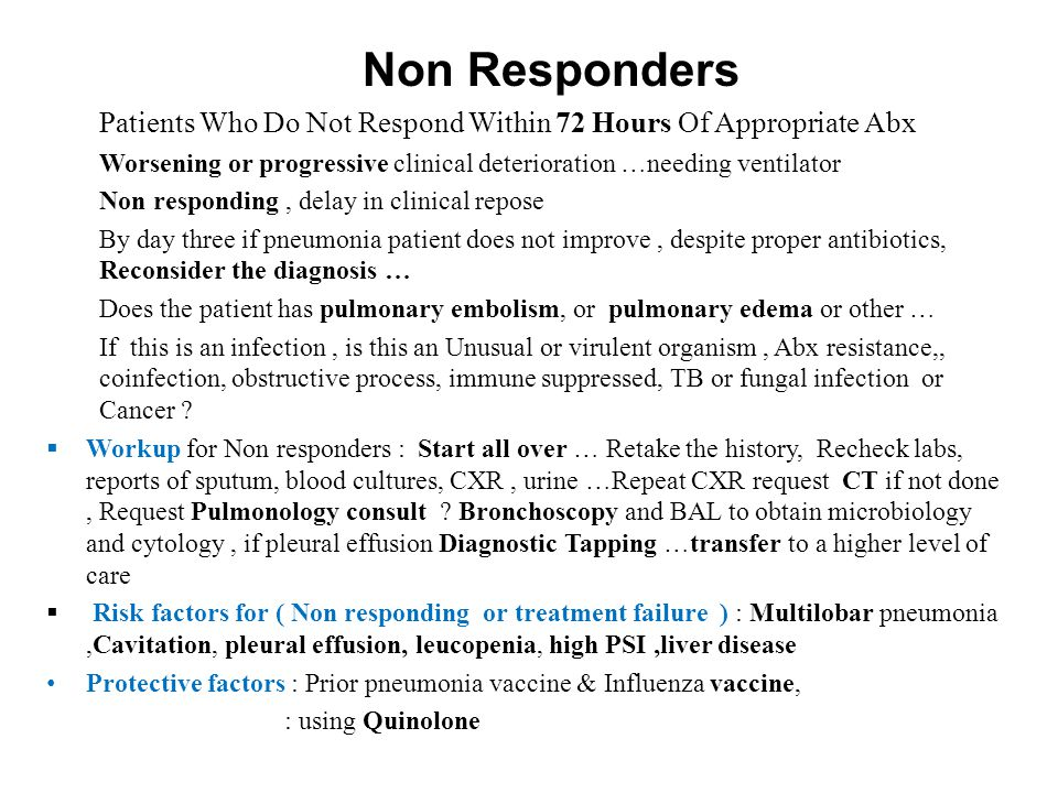 Non Responders Patients Who Do Not Respond Within 72 Hours Of Appropriate Abx. Worsening or progressive clinical deterioration …needing ventilator.