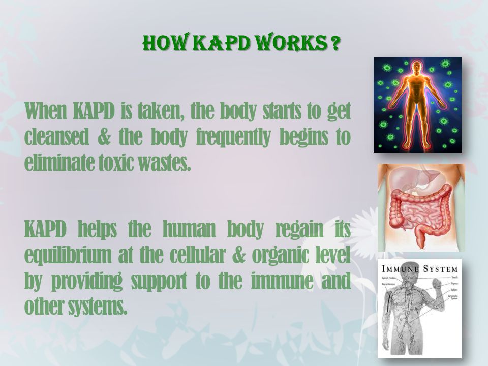How KAPD works When KAPD is taken, the body starts to get cleansed & the body frequently begins to eliminate toxic wastes.