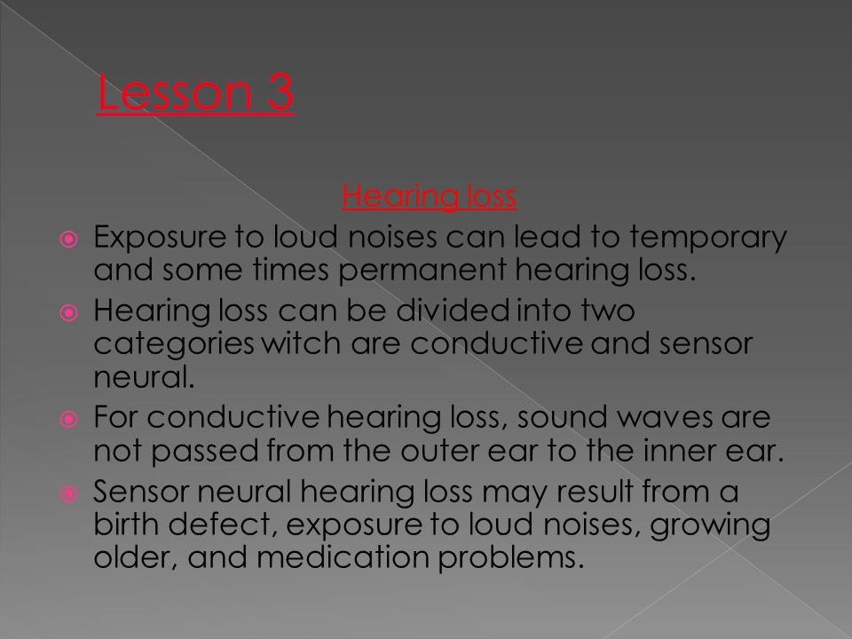Lesson 3 Hearing loss. Exposure to loud noises can lead to temporary and some times permanent hearing loss.