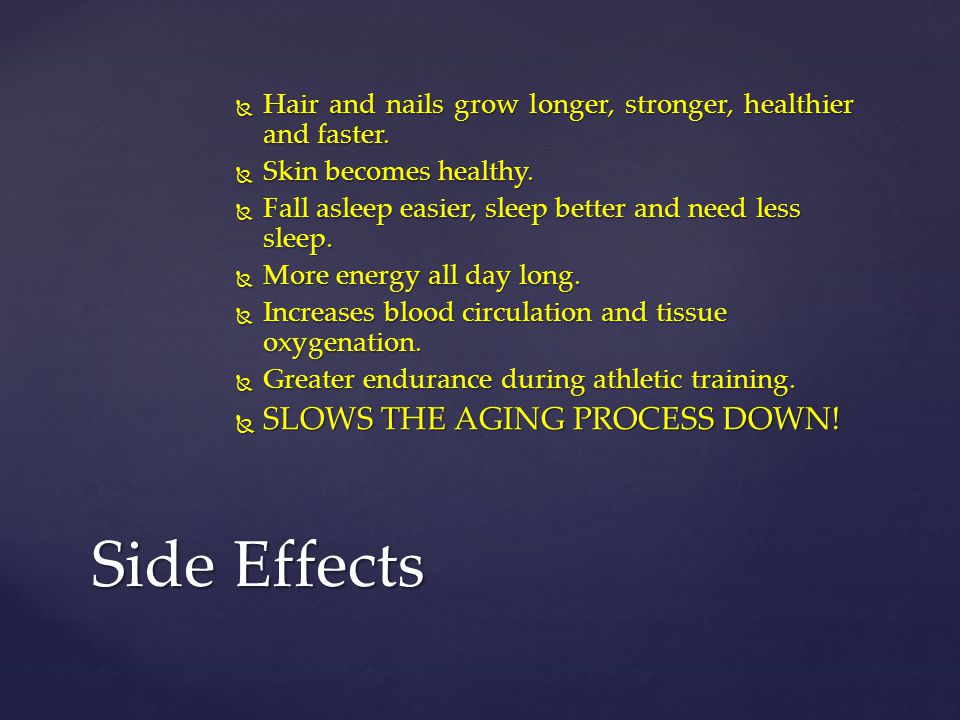 Side Effects SLOWS THE AGING PROCESS DOWN!