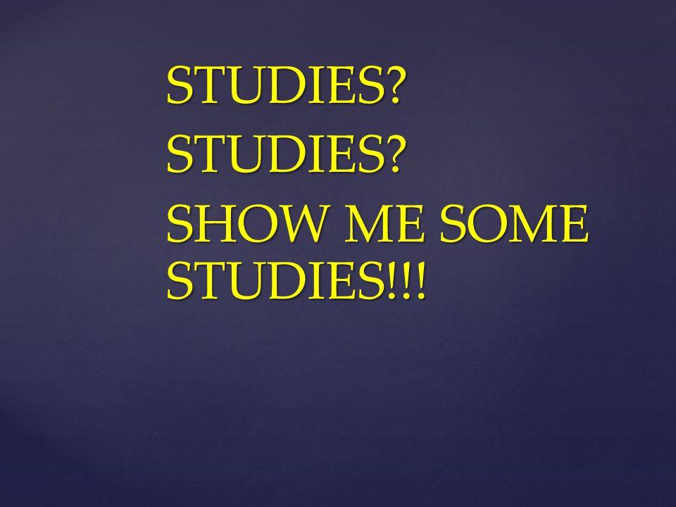 STUDIES SHOW ME SOME STUDIES!!!