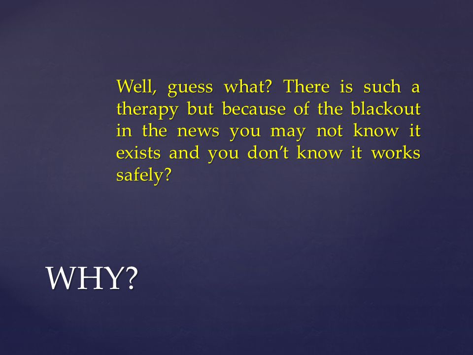 Well, guess what There is such a therapy but because of the blackout in the news you may not know it exists and you don't know it works safely