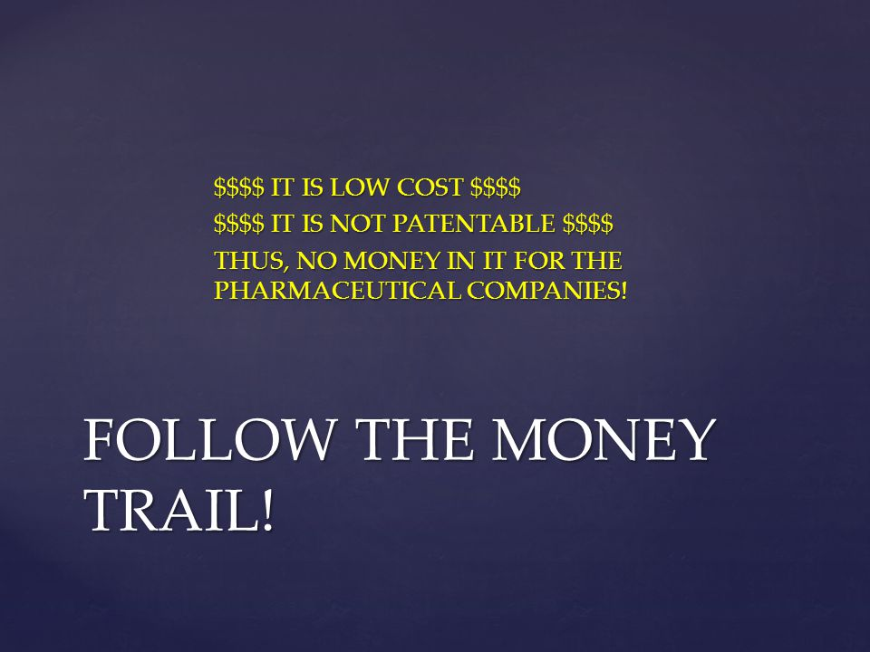 $$$$ IT IS LOW COST $$$$ $$$$ IT IS NOT PATENTABLE $$$$ THUS, NO MONEY IN IT FOR THE PHARMACEUTICAL COMPANIES!