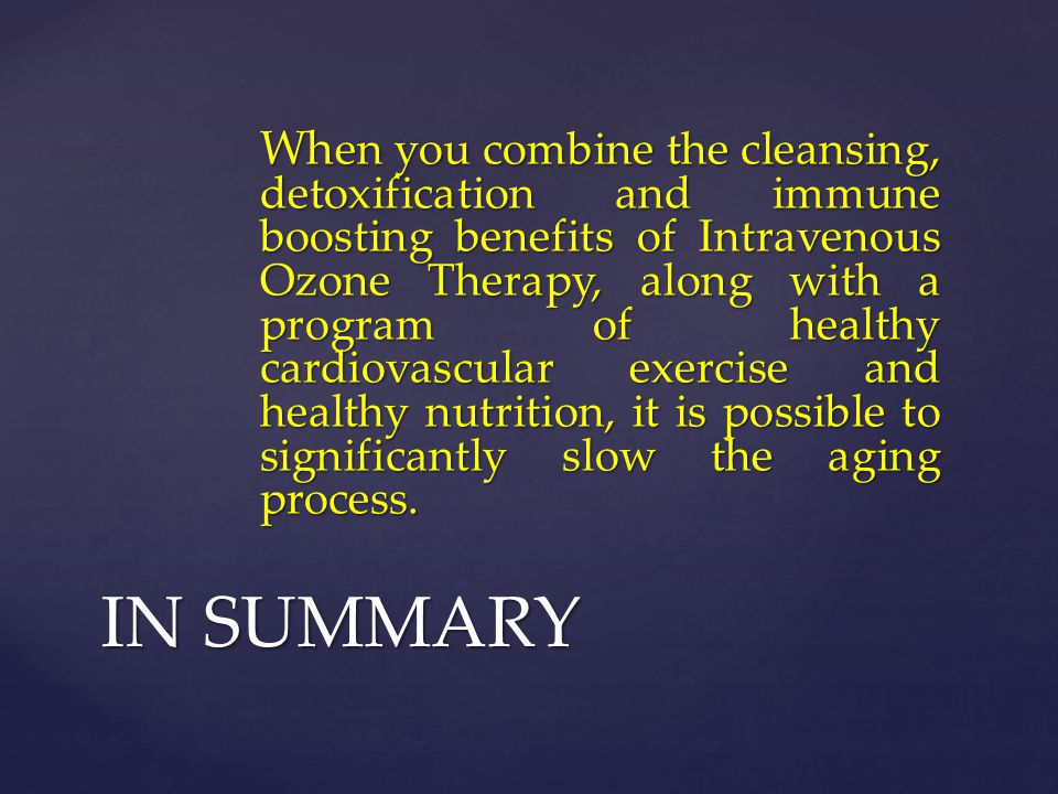 When you combine the cleansing, detoxification and immune boosting benefits of Intravenous Ozone Therapy, along with a program of healthy cardiovascular exercise and healthy nutrition, it is possible to significantly slow the aging process.