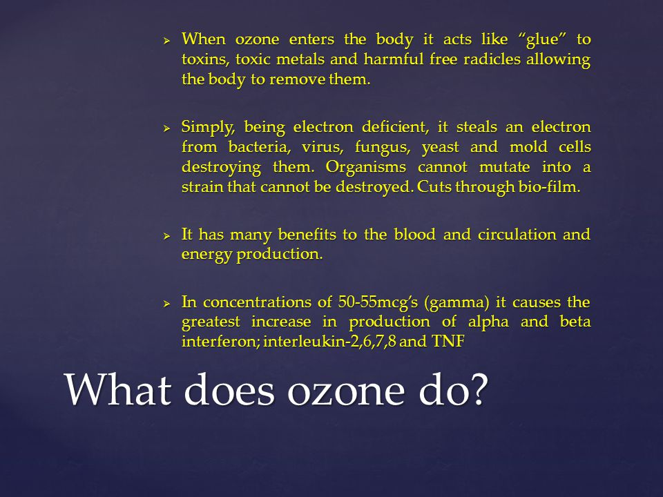 When ozone enters the body it acts like glue to toxins, toxic metals and harmful free radicles allowing the body to remove them.