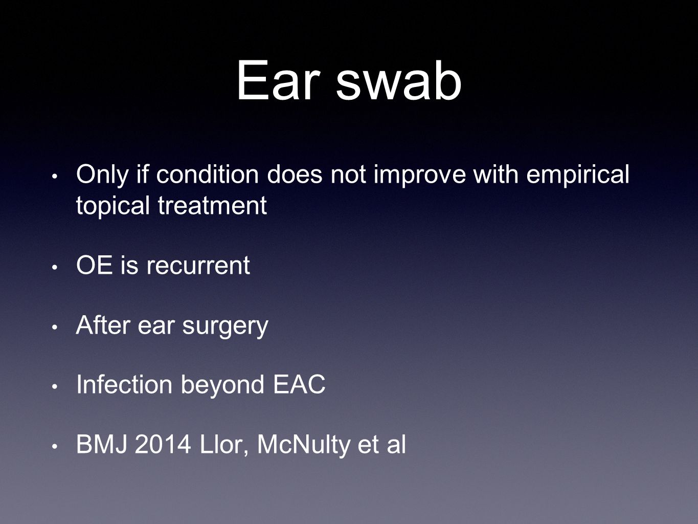 Ear swab Only if condition does not improve with empirical topical treatment. OE is recurrent. After ear surgery.