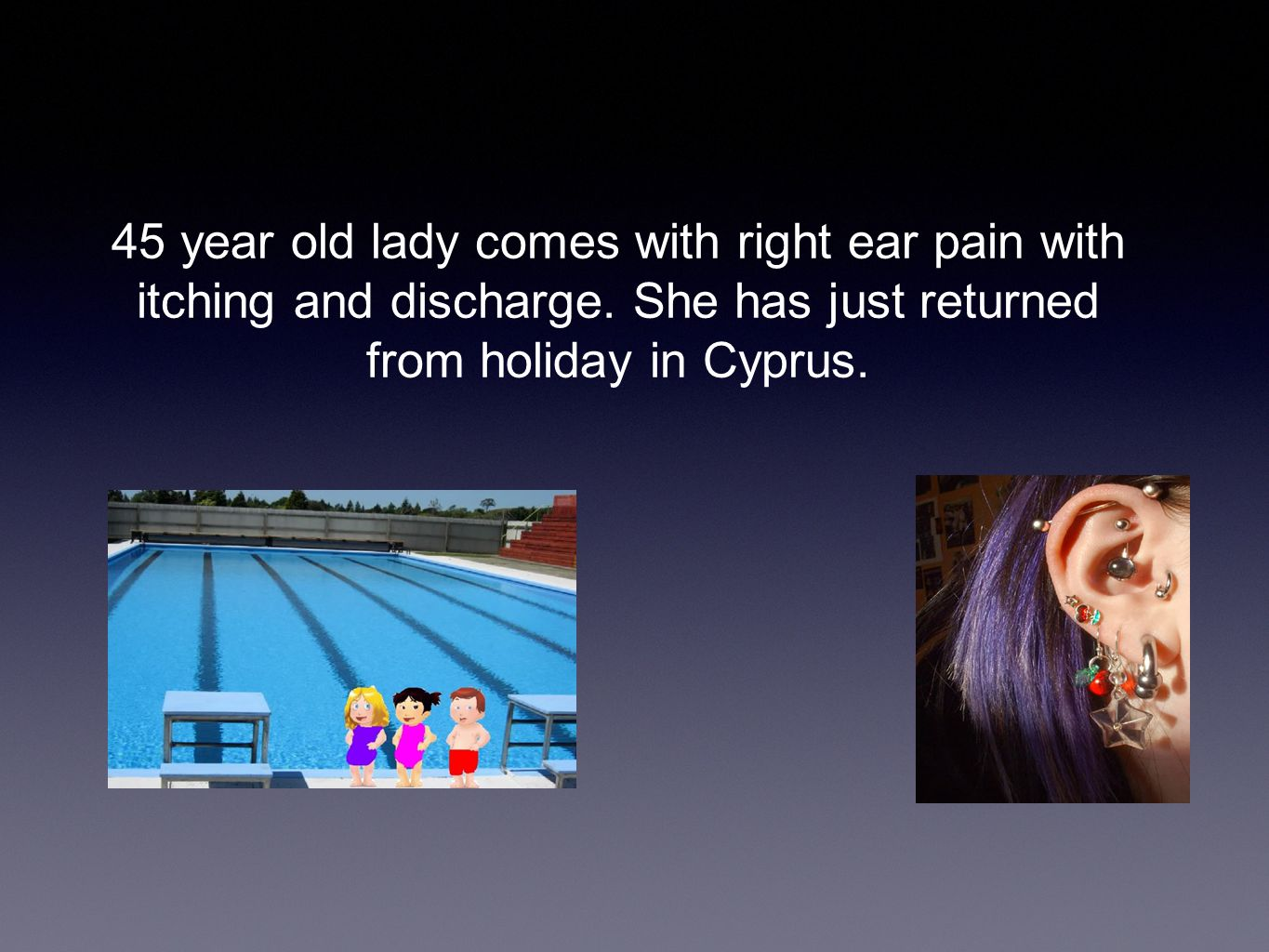 45 year old lady comes with right ear pain with itching and discharge