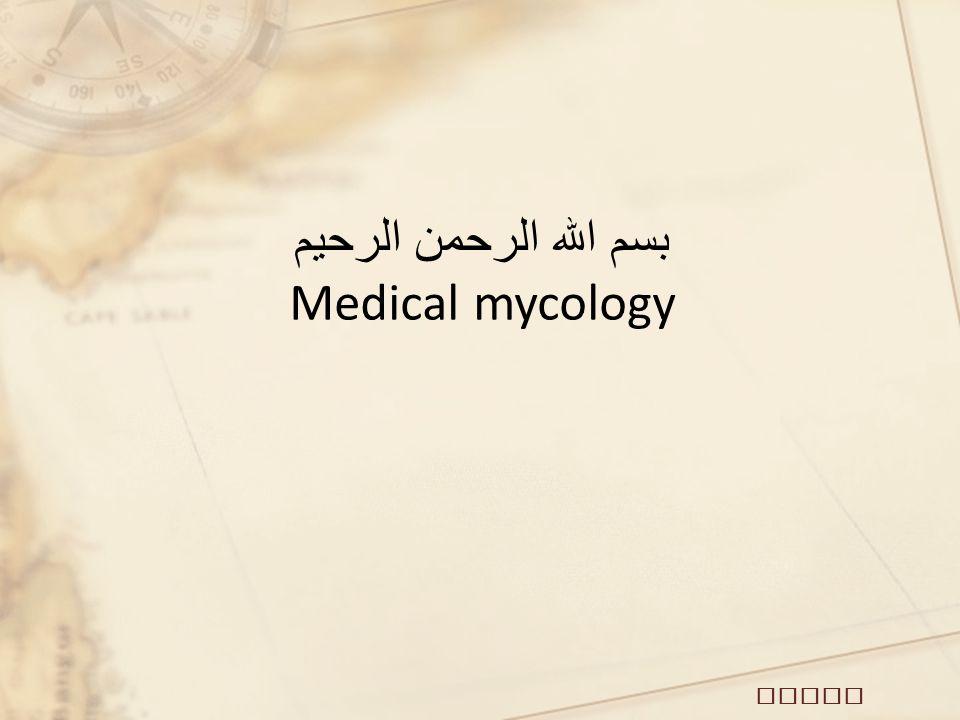 بسم الله الرحمن الرحيم Medical mycology