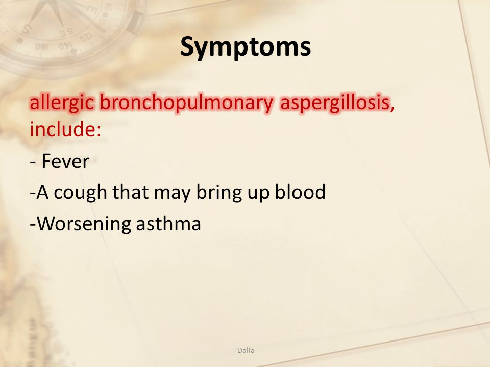 Symptoms allergic bronchopulmonary aspergillosis, include: - Fever