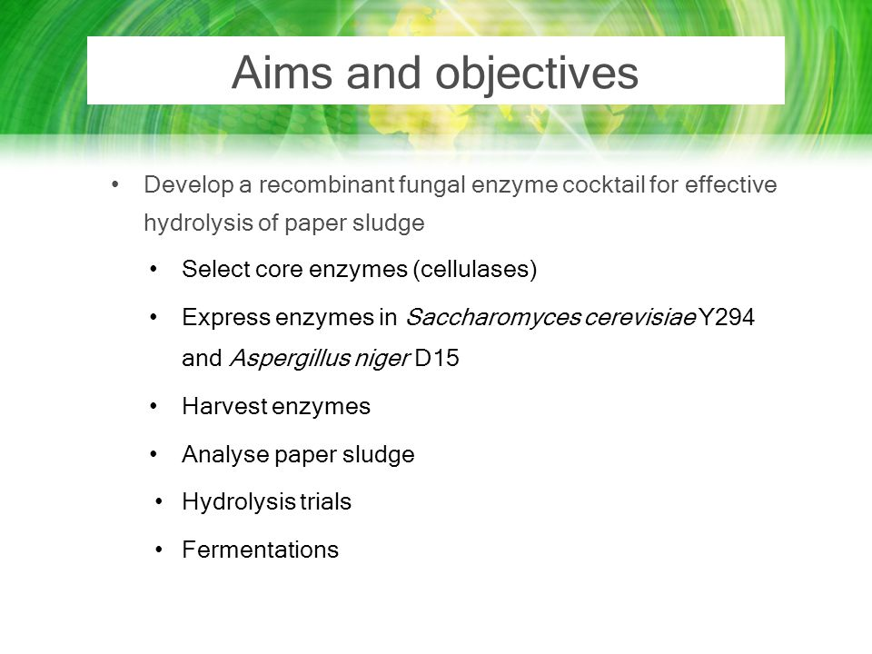Aims and objectives Develop a recombinant fungal enzyme cocktail for effective hydrolysis of paper sludge