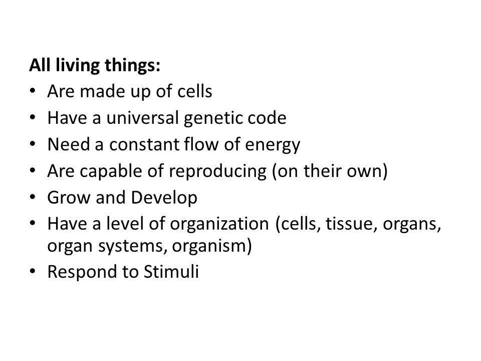 All living things: Are made up of cells. Have a universal genetic code. Need a constant flow of energy.
