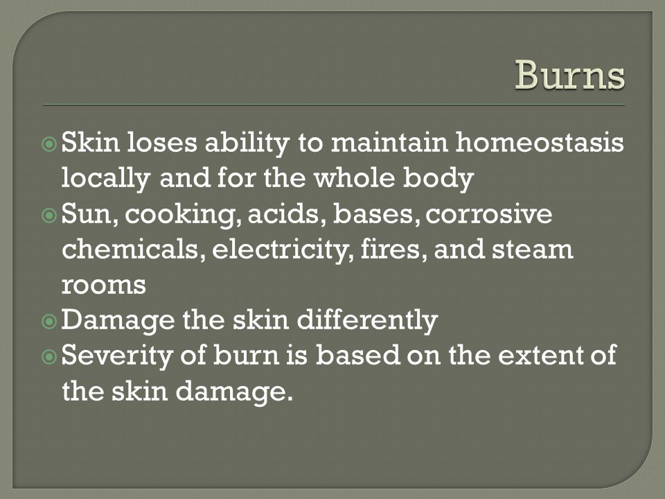 Burns Skin loses ability to maintain homeostasis locally and for the whole body.