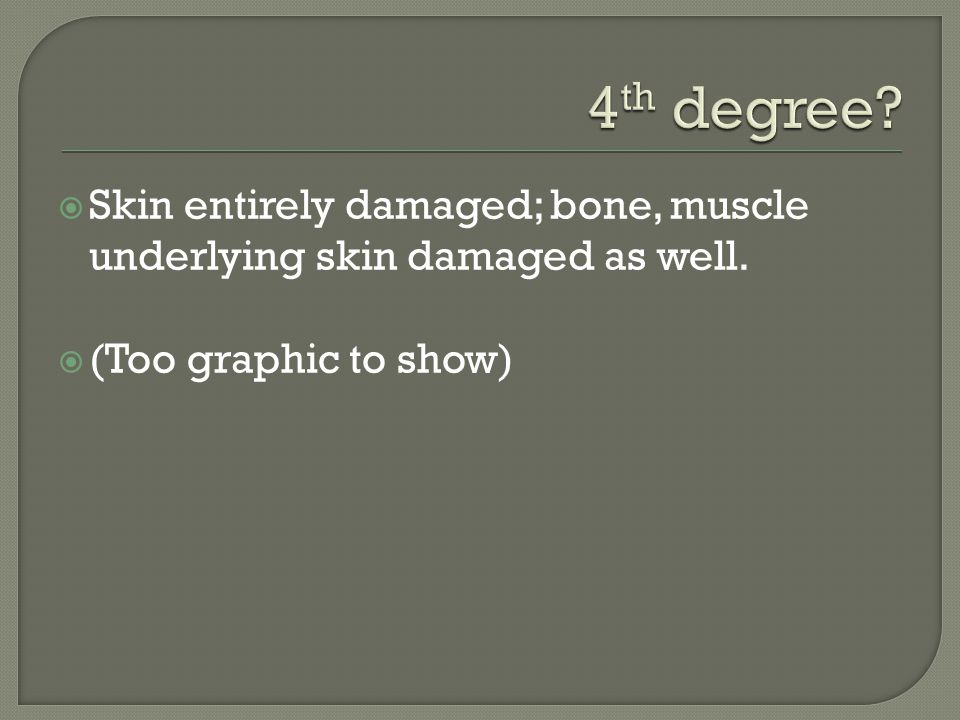 4th degree. Skin entirely damaged; bone, muscle underlying skin damaged as well.