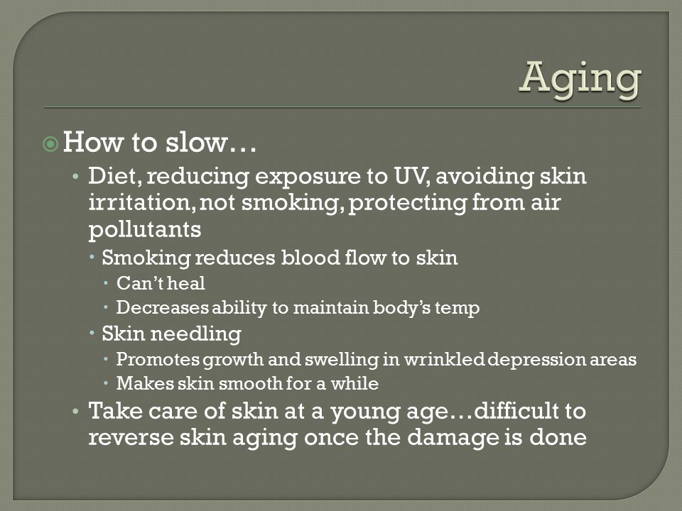 Aging How to slow… Diet, reducing exposure to UV, avoiding skin irritation, not smoking, protecting from air pollutants.