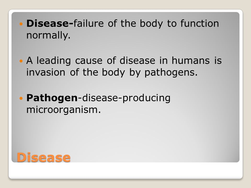 Disease Disease-failure of the body to function normally.