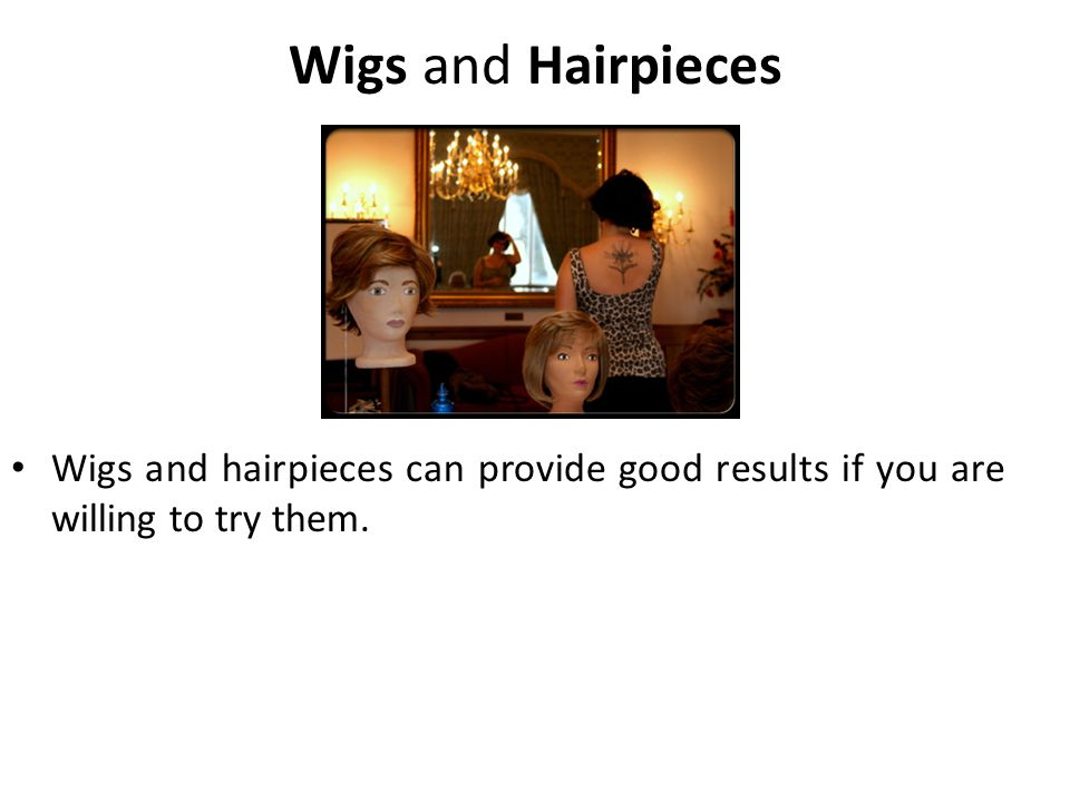 Wigs and Hairpieces Wigs and hairpieces can provide good results if you are willing to try them.
