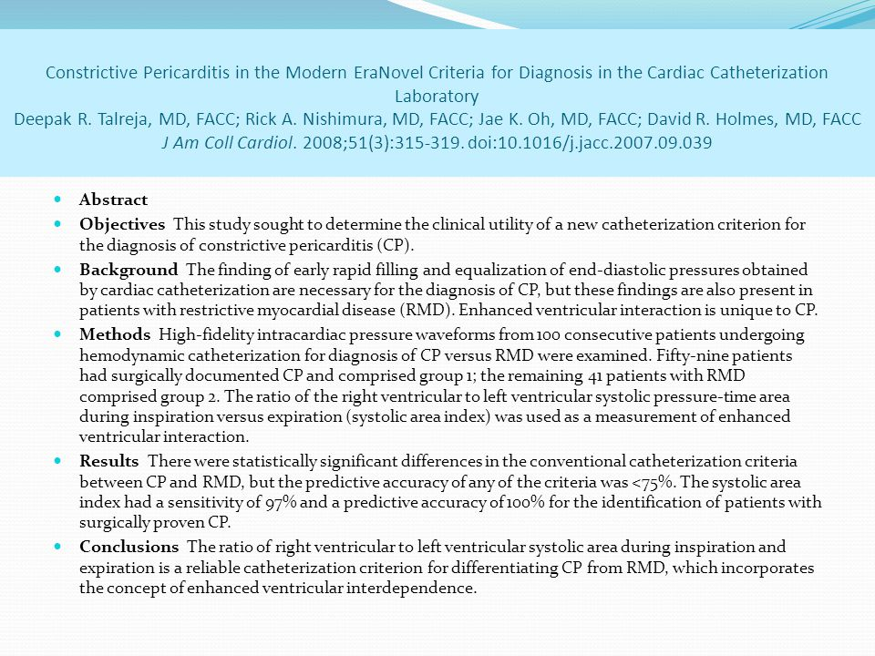 Constrictive Pericarditis in the Modern EraNovel Criteria for Diagnosis in the Cardiac Catheterization Laboratory Deepak R. Talreja, MD, FACC; Rick A. Nishimura, MD, FACC; Jae K. Oh, MD, FACC; David R. Holmes, MD, FACC J Am Coll Cardiol. 2008;51(3):315-319. doi:10.1016/j.jacc.2007.09.039