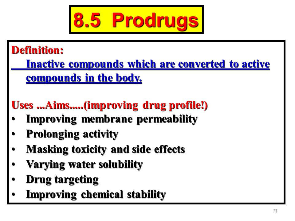 8.5 Prodrugs Definition: Inactive compounds which are converted to active compounds in the body. Uses ...Aims.....(improving drug profile!)
