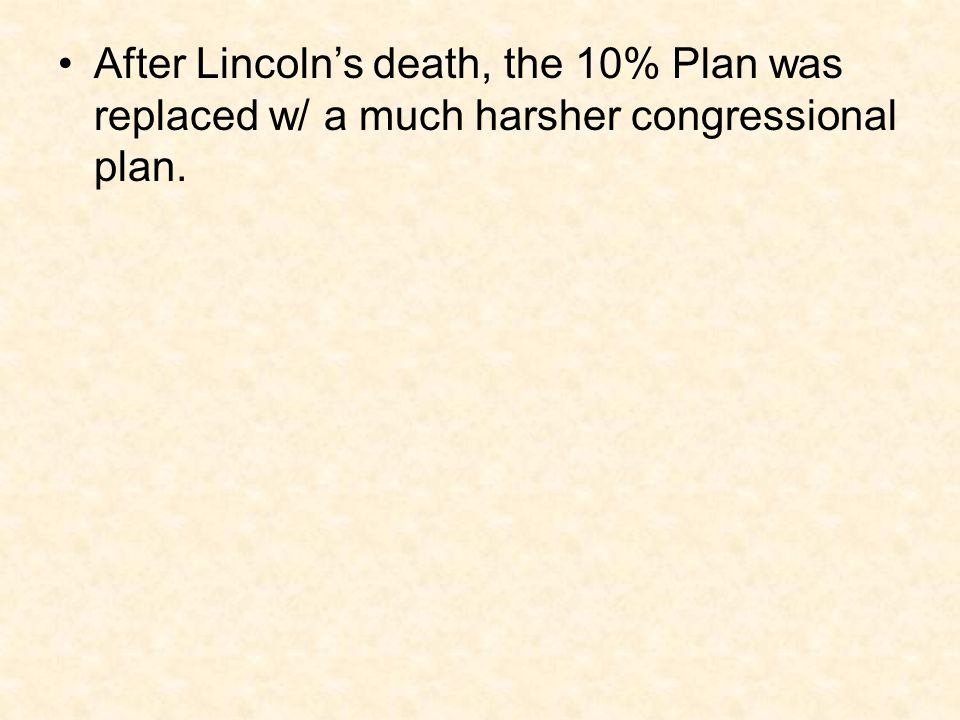After Lincoln's death, the 10% Plan was replaced w/ a much harsher congressional plan.