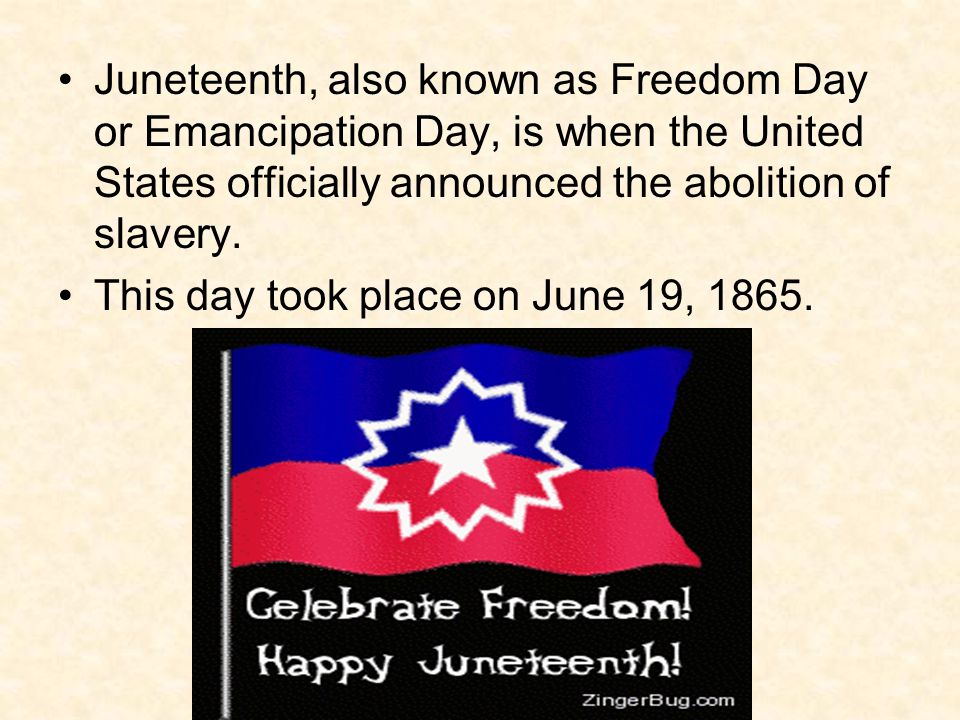 Juneteenth, also known as Freedom Day or Emancipation Day, is when the United States officially announced the abolition of slavery.
