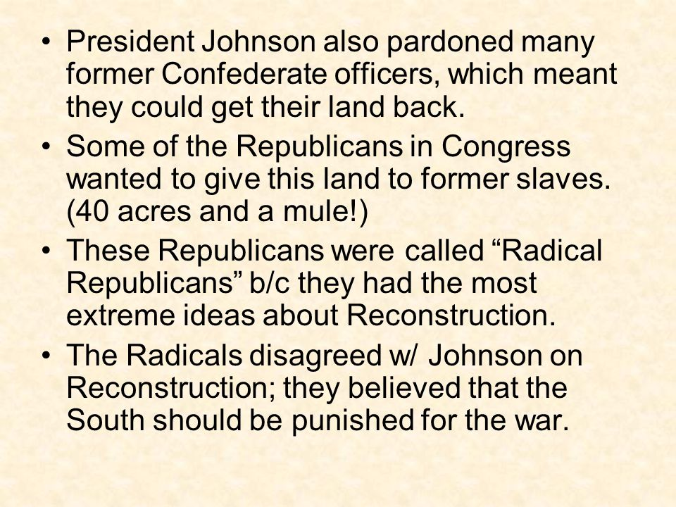 President Johnson also pardoned many former Confederate officers, which meant they could get their land back.