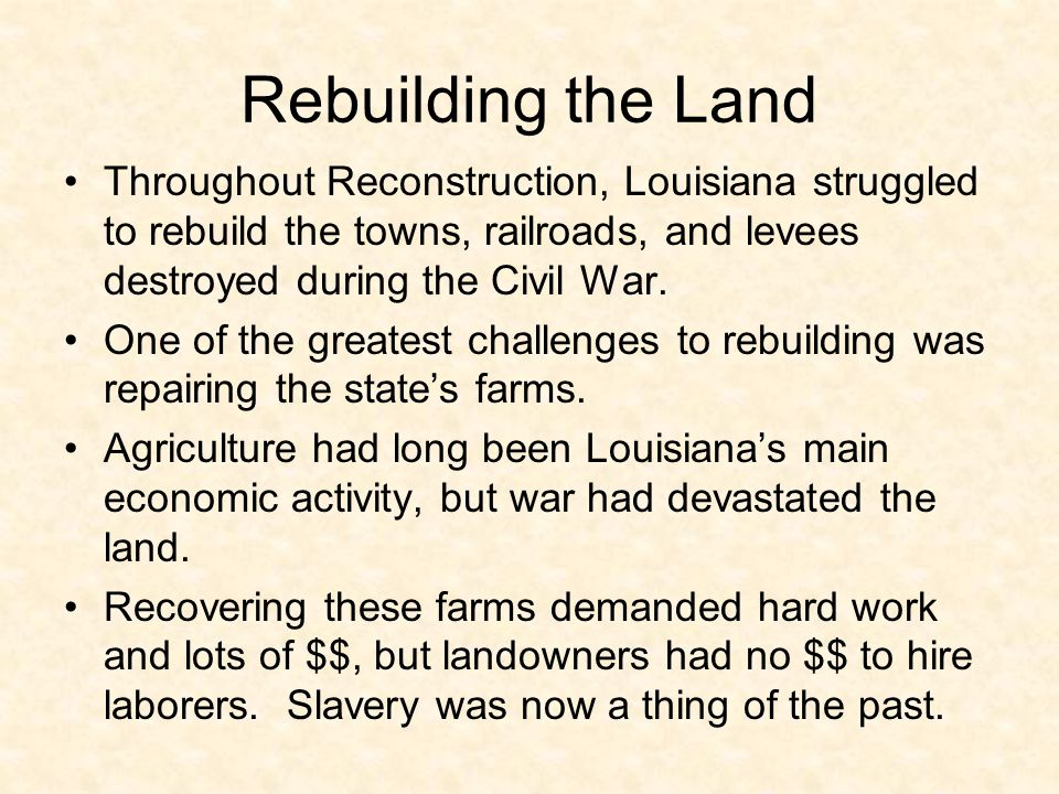Rebuilding the Land Throughout Reconstruction, Louisiana struggled to rebuild the towns, railroads, and levees destroyed during the Civil War.