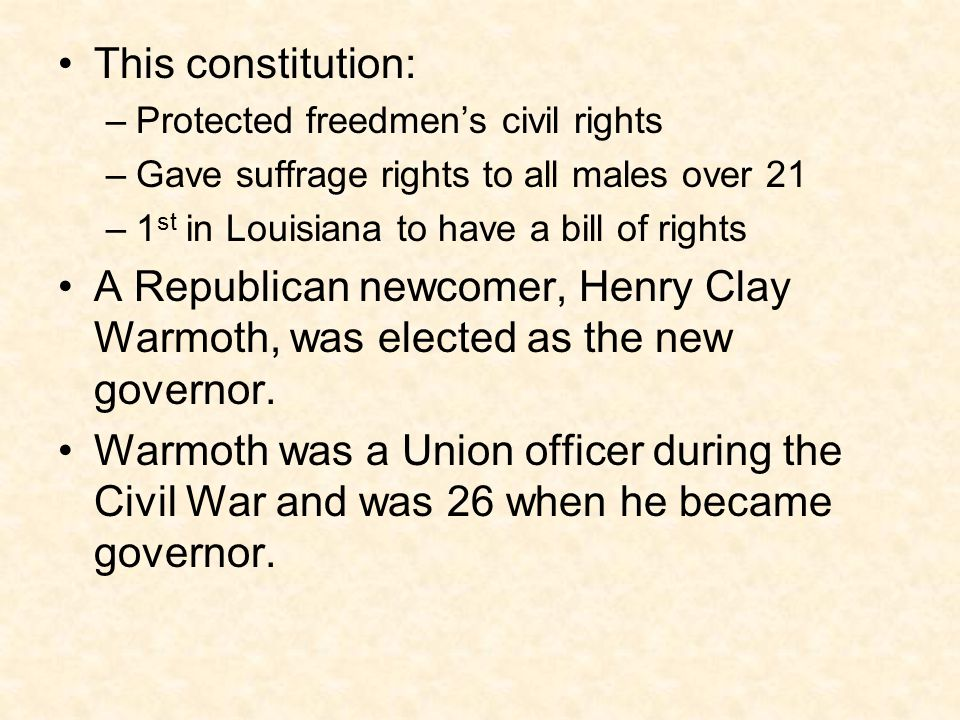 This constitution: Protected freedmen's civil rights. Gave suffrage rights to all males over 21. 1st in Louisiana to have a bill of rights.