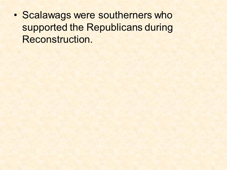 Scalawags were southerners who supported the Republicans during Reconstruction.