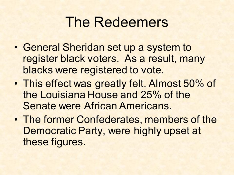 The Redeemers General Sheridan set up a system to register black voters. As a result, many blacks were registered to vote.