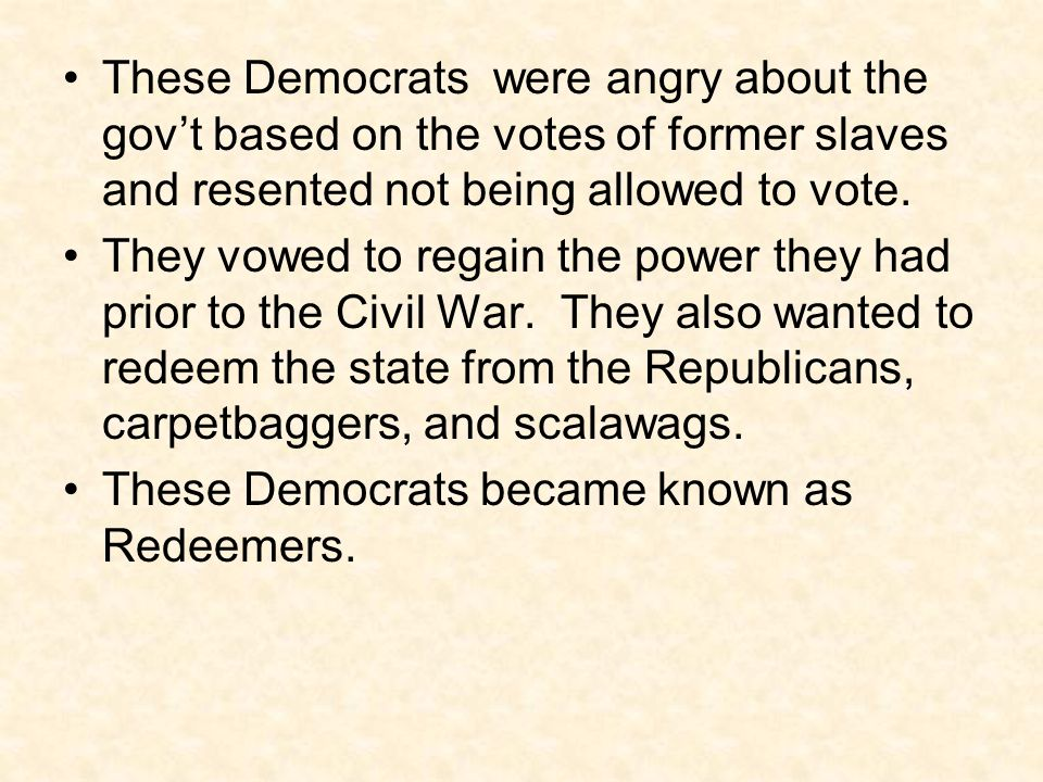 These Democrats were angry about the gov't based on the votes of former slaves and resented not being allowed to vote.
